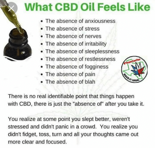 """Memes, Pain, and 🤖: What CBD Oil Feels Like  . The absence of anxiousness  . The absence of stress  . The absence of nerves  The absence of irritability  The absence of sleeplessness  . The absence of restlessness  . The absence of fogginess  . The absence of pain  . The absence of blah  There is no real identifiable point that things happen  with CBD, there is just the """"absence of"""" after you take it.  You realize at some point you slept better, weren't  stressed and didn't panic in a crowd. You realize you  didn't fidget, toss, turn and all your thoughts came out  more clear and focused."""