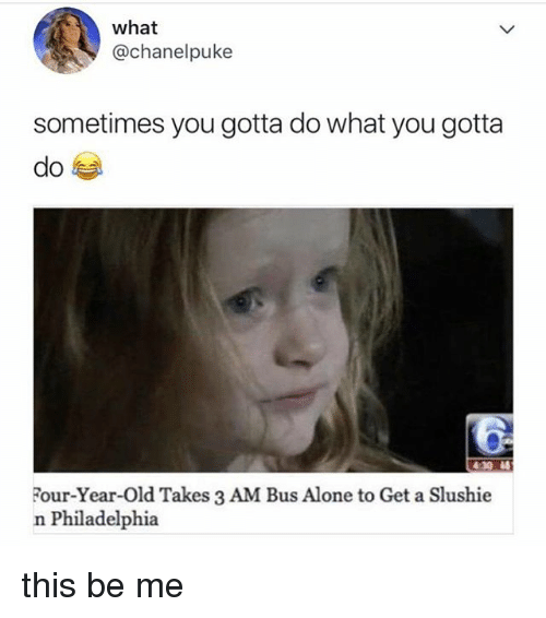 Being Alone, Memes, and Philadelphia: what  @chanelpuke  sometimes you gotta do what you gotta  :30 4  Four-Year-Old Takes 3 AM Bus Alone to Get a Slushie  n Philadelphia this be me