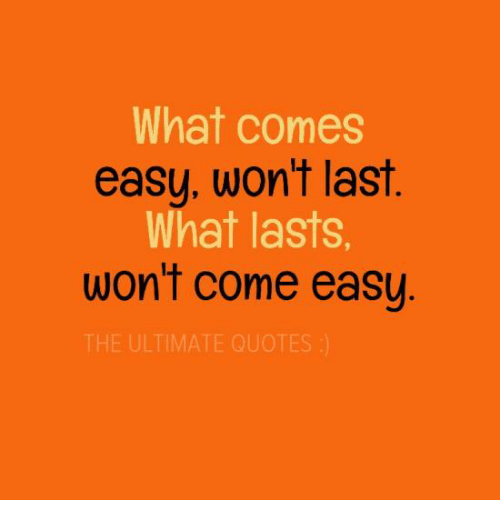 What Comes Easy Wont Last Hat Lasts Wont Come Easy The Ultimate