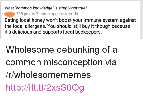 """True, Boost, and Common: What common knowledge"""" is simply not true?  225 points 7 hours ago. askreddit  Eating local honey won't boost your immune system against  the local allergens. You should still buy it though because  it's delicious and supports local beekeepers. <p>Wholesome debunking of a common misconception via /r/wholesomememes <a href=""""http://ift.tt/2xsS0Og"""">http://ift.tt/2xsS0Og</a></p>"""