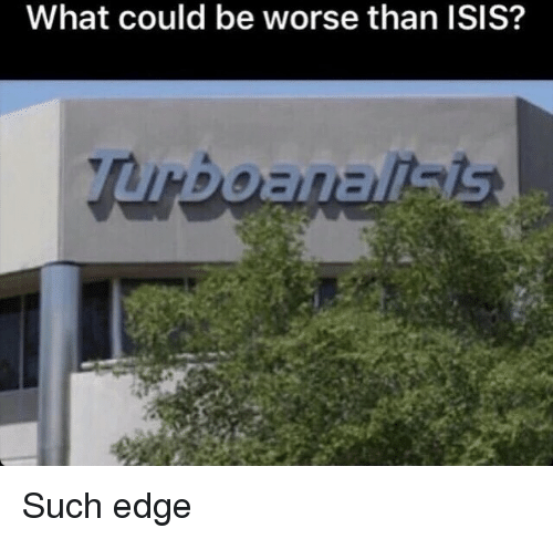 Isis, Edge, and What: What could be worse than ISIS? Such edge