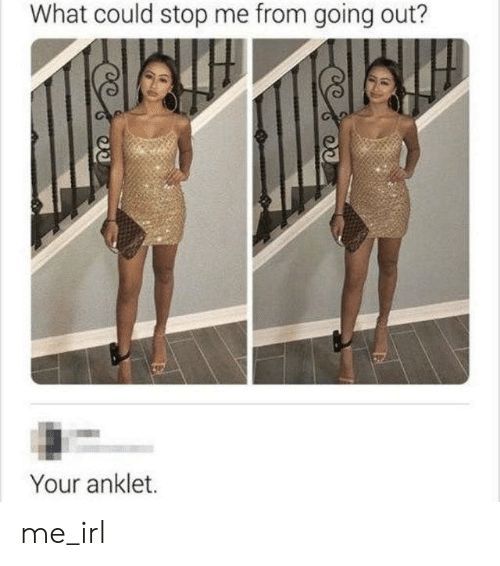 Irl, Me IRL, and What: What could stop me from going out?  Your anklet. me_irl