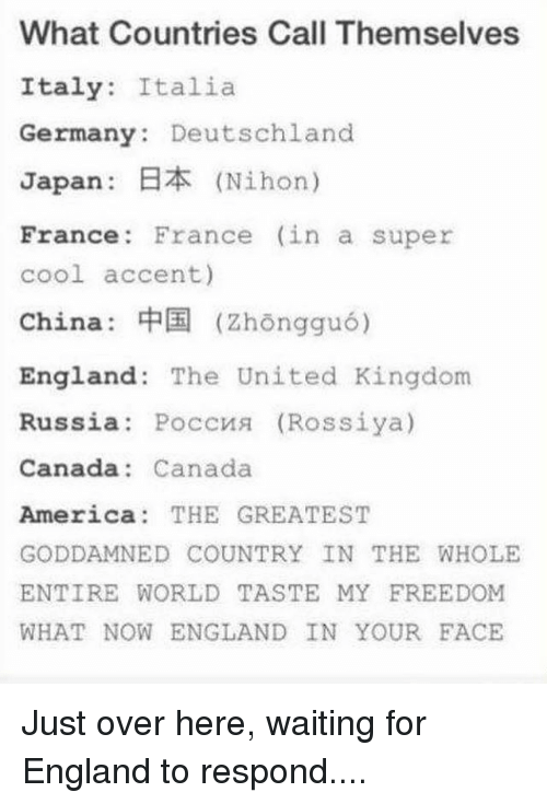 Memes, 🤖, and Kingdom: What Countries Call Themselves  Italy  Italia  Germany Deutschland  Japan: BZK (Nihon)  France France (in a super  cool accent)  China  (zhongguo)  England The United Kingdom  Russia  Poccns (Rossiya)  Canada Canada  America THE GREATEST  GODDAMNED COUNTRY IN THE WHOLE  ENTIRE WORLD TASTE MY FREEDOM  WHAT NOW ENGLAND IN YOUR FACE Just over here, waiting for England to respond....