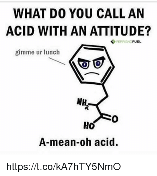 Mean, Attitude, and Acid: WHAT D0 YOU CALL AN  ACID WITH AN ATTITUDE?  FERRIGNO  FUEL  gimme ur lunch  NH  HO  A-mean-oh acid. https://t.co/kA7hTY5NmO