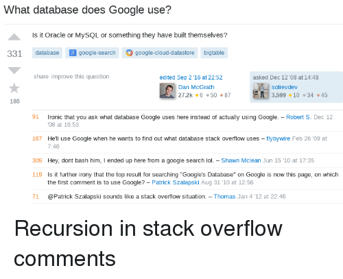 """Google, Lol, and Cloud: What database does Google use?  Is it Oracle or MySQL or something they have built themselves?  331 database google-search google-cloud-datastore bigtable  share improve this question  edited Sep 2 ,16 at 22:52  asked Dec 12 '08 at 14:48  solrevdev  Dan McGrath  27.2k 65087  3,599·10 ·34·45  186  1 ronic that you ask what database Google uses here instead of actually using Google.-Robert S. Dec 12  167 Hell use Google when he wants to find out what database stack overflow uses - flybywire Feb 26 '09 at  09 Hey, dont bash him, I ended up here from a google search lol - Shawn Mclean Jun 15 '1O at 17:35  08 at 16:53  7:46  119  Is it further irony that the top result for searching """"Google's Database"""" on Google is now this page, on which  the first comment is to use Google? - Patrick Szalapski Aug 31 10 at 12:56  71 @Patrick Szalapski sounds like a stack overflow situation. Thomas Jan 4 '12 at 22:46 Recursion in stack overflow comments"""