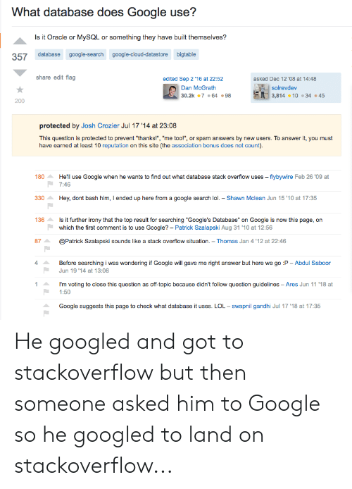 """Google, Lol, and Cloud: What database does Google use?  Is it Oracle or MySsQL or something they have built themselves?  357 database google-search google-cloud-datastore bigtable  share edit flag  edited Sep 2 '16 at 22:52  asked Dec 12 '08 at 14:48  DEsolrevdev  3,814 10 34 45  Dan McGrath  30.2k 7 .64.98  200  protected by Josh Crozier Jul 17 '14 at 23:08  This question is protected to prevent """"thanks!"""", """"me too!"""", or spam answers by new users. To answer it, you must  have earned at least 10 reputation on this site (the association bonus does not count)  He'll use Google when he wants to find out what database stack overflow uses -flybywire Feb 26 '09 at  180  7:46  Hey, dont bash him, I ended up here from a google search lol. Shawn Mclean Jun 15 '10 at 17:35  330  136  Is it further irony that the top result for searching """"Google's Database"""" on Google is now this page, on  which the first comment is to use Google? - Patrick Szalapski Aug 31 '10 at 12:56  87  @Patrick Szalapski sounds like a stack overflow situation. Thomas Jan 4 '12 at 22:46  Before searching i was wondering if Google will gave me right answer but here we go :P Abdul Saboor  Jun 19 '14 at 13:06  I'm voting to close this question as off-topic because didn't follow question guidelines - Ares Jun 11 '18 at  1:50  Google suggests this page to check what database it uses. LOL swapnil gandhi Jul 17 '18 at 17:35 He googled and got to stackoverflow but then someone asked him to Google so he googled to land on stackoverflow..."""