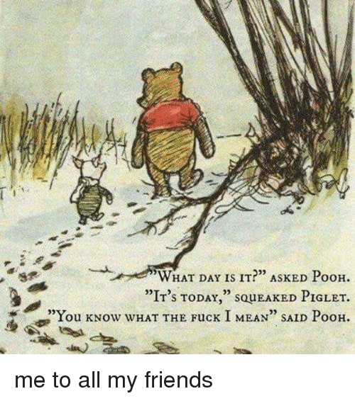 """Memes, 🤖, and Piglet: WHAT DAY IS IT?"""" ASKED PooH.  """"IT's TODAY  SQUEAKED PIGLET.  """"You kNow WHAT THE Fuck I MEAN"""" SAID PooH. me to all my friends"""