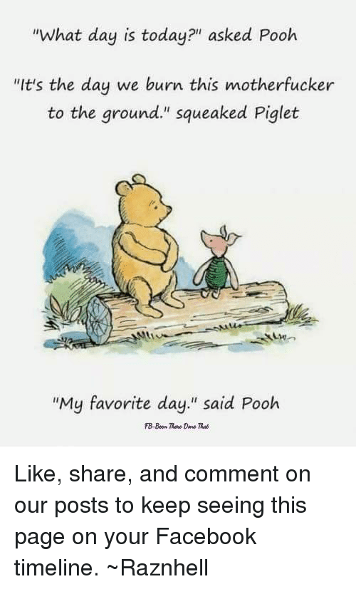 What Day Is Today Asked Pooh Its The Day We Burn This Motherfucker
