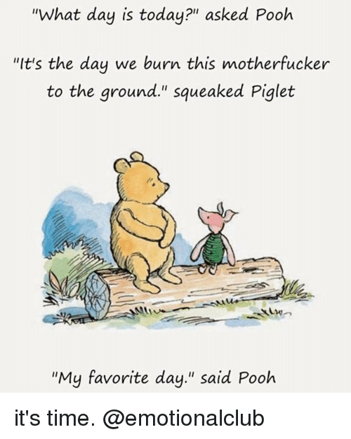 "Funny, Time, and Today: ""What day is today?"" asked Pooh  ""It's the day we burn this motherfucker  to the ground."" squeaked Piglet  ""My favorite day."" said Pooh it's time. @emotionalclub"