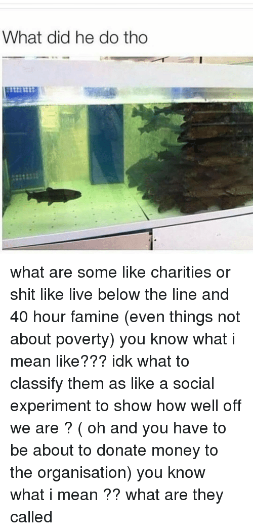 Ironic, Poverty, and You Know What I Mean: What did he do tho what are some like charities or shit like live below the line and 40 hour famine (even things not about poverty) you know what i mean like??? idk what to classify them as like a social experiment to show how well off we are ? ( oh and you have to be about to donate money to the organisation) you know what i mean ?? what are they called