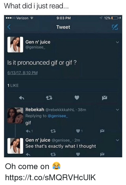 Gif, Juice, and Verizon: What did i just read  00 Verizon  9:03 PM  Tweet  Gen n' juice  agenisee  Is it pronounced gif or gif?  6/13/17, 8:10 PM  1 LIKE  闽Rebekah @rebekkkkahhL-38m  Replying to @genisee  gif  4-1  Gen n' juice @genisee 2m  See that's exactly what I thought  43 Oh come on 😂 https://t.co/sMQRVHcUlK