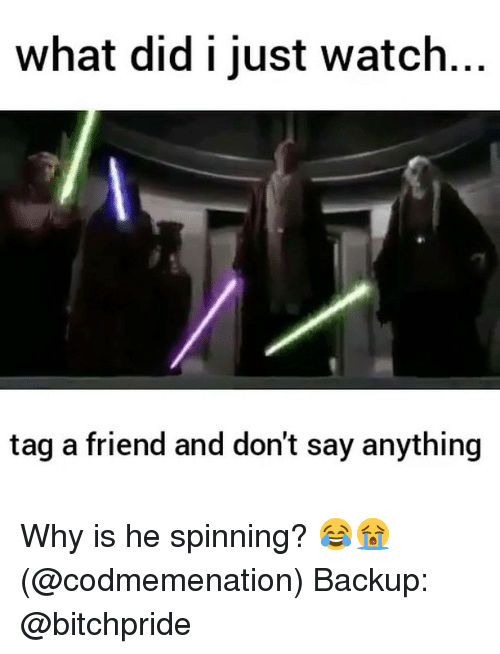 Memes, Watch, and Say Anything...: What did i just watch.  tag a friend and don't say anything Why is he spinning? 😂😭 (@codmemenation) Backup: @bitchpride