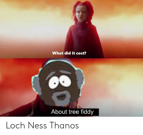 Tree, Thanos, and Ness: What did it cost?  About tree fiddy Loch Ness Thanos