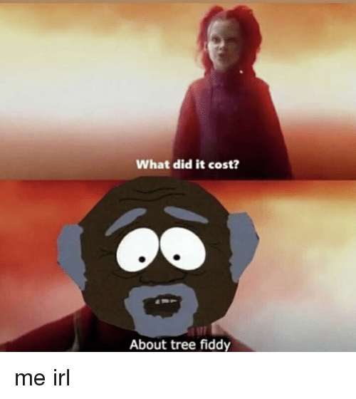 Tree, Irl, and Me IRL: What did it cost?  About tree fiddy
