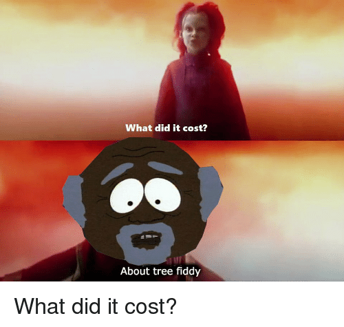Tree, Did, and What: What did it cost?  About tree fiddy What did it cost?