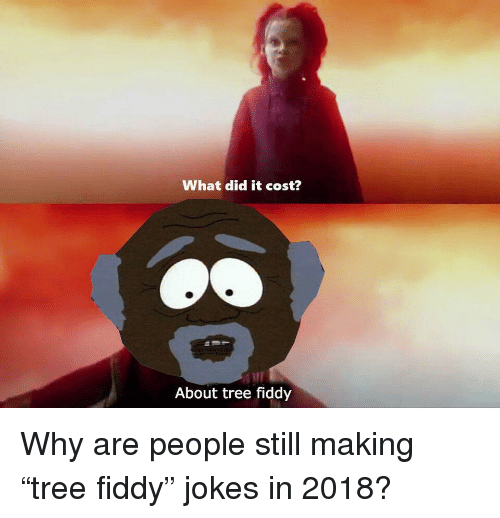 Jokes, Tree, and Why: What did it cost?  About tree fiddy