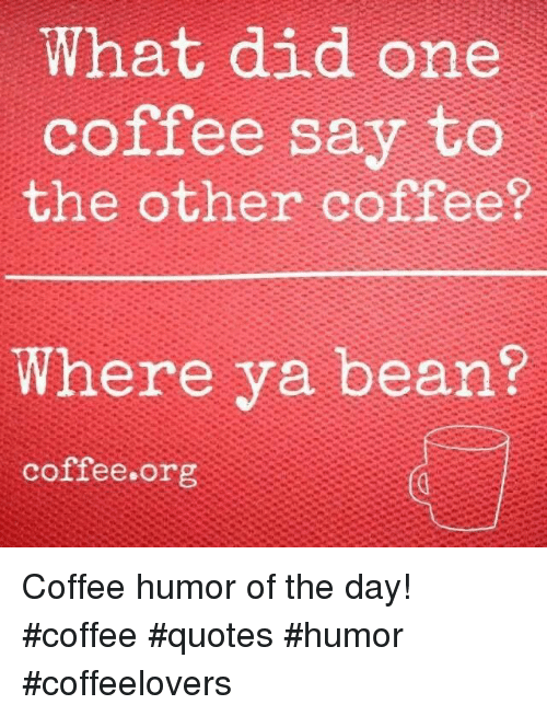 What Did One Coffee Say to the Other Coffee? Where Ya Bean ... #coffeeLovers