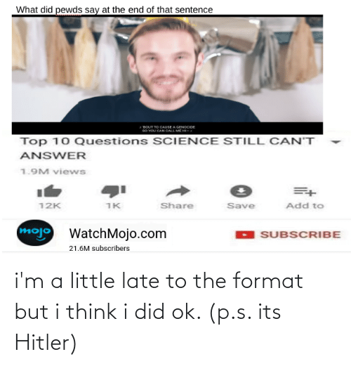 Science, Answer, and Add: What did pewds say at the end of that sentence  BOUT TO CAUSE A GENOCIDE  so VOU CAN CALL ME HI-  Top 10 Questions SCIENCE STILL CAN'T  ANSWER  1.9M views  12K  1K  Share  Save  Add to  mojo  WatchMojo.com  SUBSCRIBE  21.6M subscribers i'm a little late to the format but i think i did ok. (p.s. its Hitler)