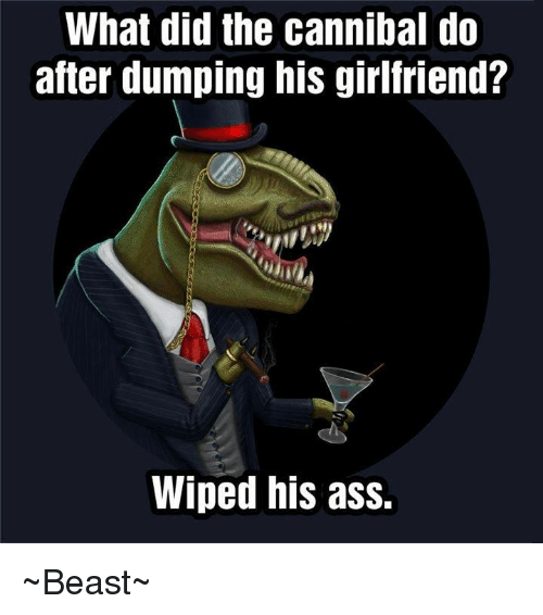 Ass, Dank, and Girlfriend: What did the cannibal do  after dumping his girlfriend?  Wiped his ass. ~Beast~