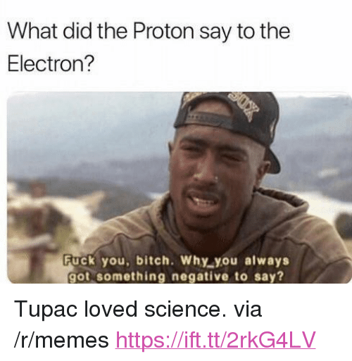 """Bitch, Fuck You, and Memes: What did the Proton say to the  Electron?  Fuck you, bitch. Why you always  got something negative to say? <p>Tupac loved science. via /r/memes <a href=""""https://ift.tt/2rkG4LV"""">https://ift.tt/2rkG4LV</a></p>"""