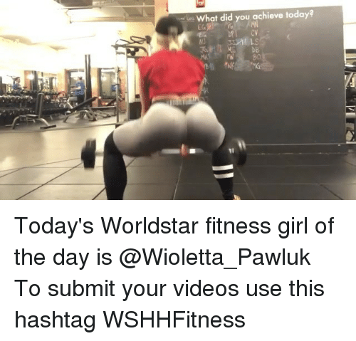 Memes, Videos, and Worldstar: What did you achieve today?  cV  DB  NJ Today's Worldstar fitness girl of the day is @Wioletta_Pawluk To submit your videos use this hashtag WSHHFitness