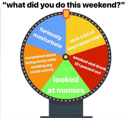 """Memes, Depression, and Weekend: """"what did you do this weekend?""""  furiously  masturbate  took a lot of  depression naps  complained about  being lonely while  avoiding any  social activity  smoked and drank  til I passed out  looked  at memes"""