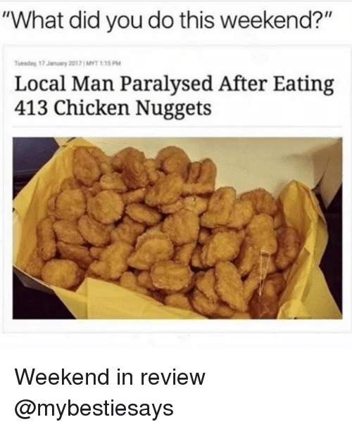 "Chicken, Girl Memes, and Weekend: ""What did you do this weekend?""  uenday 17 January 20171MYT 1:15 PM  Local Man Paralysed After Eating  413 Chicken Nuggets Weekend in review @mybestiesays"