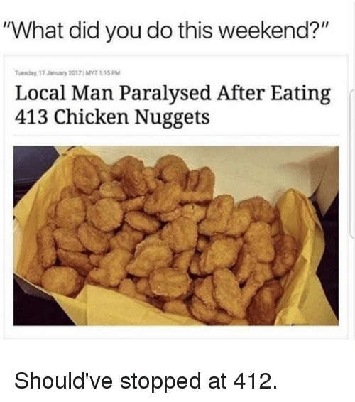"Gym, Chicken, and Weekend: ""What did you do this weekend?""  uesday 17 January 20171 MYT 1:15PM  Local Man Paralysed After Eating  413 Chicken Nuggets Should've stopped at 412."