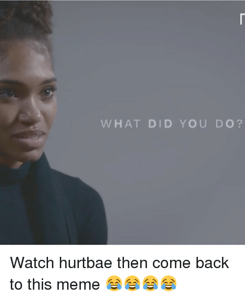 what did you do watch hurtbae then come back to 24930105 25 best hurt bae memes hurtbae memes, baes memes