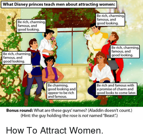 "Aladdin, Disney, and Good: What Disney princes teach men about attracting women:  Be rich, charming  famous, and  good looking.  Be rich, charming  famous, and  good looking.  Be rich, charming  famous, and  good looking.  Be rich, charming  famous, and  good looking.  Be charming,  good looking and  appear to be rich  and famous.  Be rich and famous with  a promise of charm and  good looks to come later.  Bonus round: What are these guys' names? (Aladdin doesn't count.)  (Hint: the guy holding the rose is not named ""Beast"") <p>How To Attract Women.</p>"