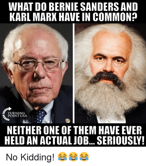 Bernie Sanders, Memes, and Common: WHAT DO BERNIE SANDERS AND  KARL MARX HAVE IN COMMON?  TURNING  POINT USA  NEITHER ONE OF THEM HAVE EVER  HELD AN ACTUALJOB... SERIOUSLY! No Kidding! 😂😂😂