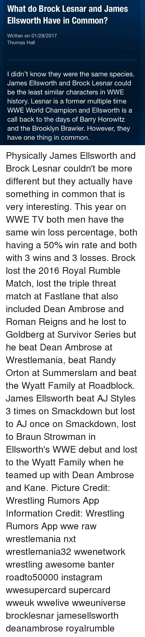 Memes, Randy Orton, and Roman Reigns: What do Brock Lesnar and James  Ellsworth Have in Common?  Written on 01/28/2017  Thomas Hall  I didn't know they were the same species.  James Ellsworth and Brock Lesnar could  be the least similar characters in WWE  history. Lesnar is a former multiple time  WWE World Champion and Ellsworth is a  call back to the days of Barry Horowitz  and the Brooklyn Brawler. However, they  have one thing in common. Physically James Ellsworth and Brock Lesnar couldn't be more different but they actually have something in common that is very interesting. This year on WWE TV both men have the same win loss percentage, both having a 50% win rate and both with 3 wins and 3 losses. Brock lost the 2016 Royal Rumble Match, lost the triple threat match at Fastlane that also included Dean Ambrose and Roman Reigns and he lost to Goldberg at Survivor Series but he beat Dean Ambrose at Wrestlemania, beat Randy Orton at Summerslam and beat the Wyatt Family at Roadblock. James Ellsworth beat AJ Styles 3 times on Smackdown but lost to AJ once on Smackdown, lost to Braun Strowman in Ellsworth's WWE debut and lost to the Wyatt Family when he teamed up with Dean Ambrose and Kane. Picture Credit: Wrestling Rumors App Information Credit: Wrestling Rumors App wwe raw wrestlemania nxt wrestlemania32 wwenetwork wrestling awesome banter roadto50000 instagram wwesupercard supercard wweuk wwelive wweuniverse brocklesnar jamesellsworth deanambrose royalrumble