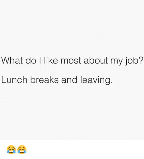 Gym, Job, and What: What do I like most about my job?  Lunch breaks and leaving 😂😂