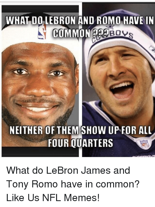 LeBron James, Meme, and Memes: WHAT DO LEBRON AND ROMO HAVE IN  COMMON  BOVs  NEITHER OF THEMSHOW UP FOR ALL  FOUR QUARTERS What do LeBron James and Tony Romo have in common?  Like Us NFL Memes!