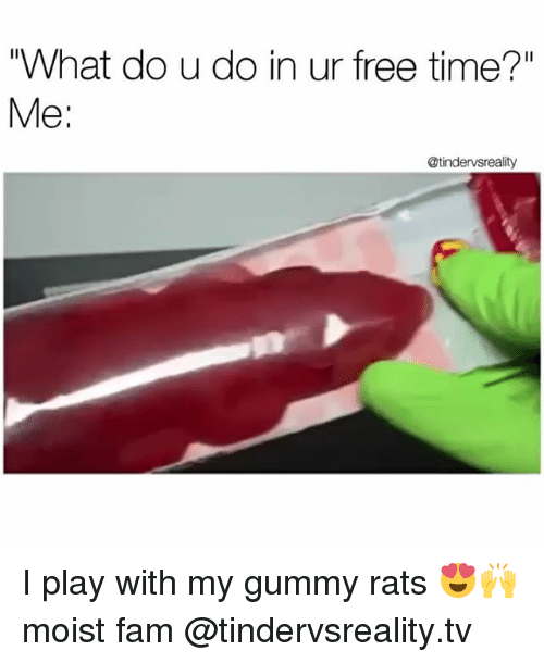 """Dank, Fam, and Free: """"What do u do in ur free time?""""  Me  @tindervsreality I play with my gummy rats 😍🙌 moist fam @tindervsreality.tv"""