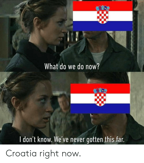 Croatia, Never, and Now: What do we do now?  l don't know. We've never gotten this far Croatia right now.