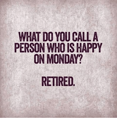 Memes, Mondays, and Happy: WHAT DO YOU CALL A  PERSON WHO IS HAPPY  ON MONDAY?  RETIRED
