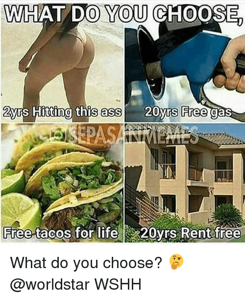 Ass, Life, and Memes: WHAT DO YOU CHOOSE  2yrs Hitting this ass  20yrs Free  gas  Free tacos for life  20yrs Rent free What do you choose? 🤔 @worldstar WSHH