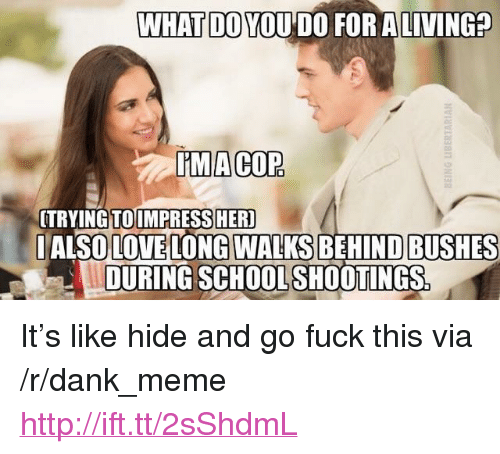 "Dank, Love, and Meme: WHAT DO YOU DO FOR ALIVING?  IMACOP  TRYINGTOIMPRESSHER  IALSO LOVE LONG WALKS BEHIND BUSHES  DURING SCHOOLSHOOTINGS <p>It&rsquo;s like hide and go fuck this via /r/dank_meme <a href=""http://ift.tt/2sShdmL"">http://ift.tt/2sShdmL</a></p>"