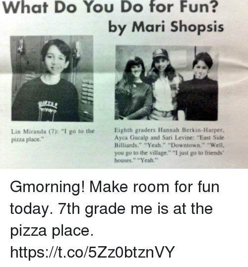 "Friends, Memes, and Pizza: What Do You Do for Fun?  by Mari Shopsis  Lin Miranda (7): ""I go to the  pizza place.""  Eighth graders Hannah Berkin-Harper,  Ayca Gucalp and Sari Levine: ""East Side  Billiards."" ""Yeah."" ""Downtown."", ""Vell,  you go to the village."" I just go to friends'  houses."" ""Yeah."" Gmorning! Make room for fun today. 7th grade me is at the pizza place. https://t.co/5Zz0btznVY"