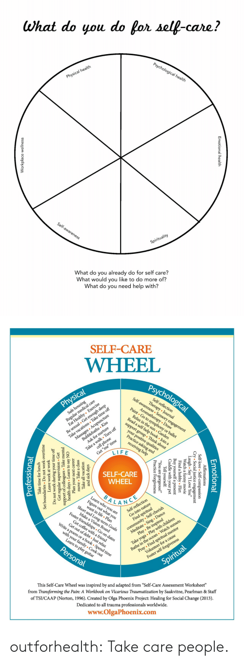"""Children, Community, and Family: What do you do for self-care?  Psychological health  Physical health  Self-awareness  Spirituality  What do you already do for self care?  What would you like to do more of?  What do you need help with?  nal health  Emotion  lace wellnes  Workp   SELF-CARE  WHEEL  Psychological  Self-awareness Sensory engagement  Regul l care  zealthy Exercise  Self-reflection  Therapy Journal  Physical  Be sexual. Get enough sleep  Take vacations Take time off  Massages Acupuncture  Aromatherapy Draw  Paint Go to symphony or ballet  Safe housing  Relax in the sun Garden  Read a self-help book . Join a  Bubblebaths Kiss  Ask for nurture  support group Think about  Take a walk Turn off  cell phone  your positive qualities  Practice asking and  Get """"me"""" time  LIFE  receiving help  SELF-CARE  WHEEL  BALANCE  Learn who you are  Fige at you  Short and Long-term Goals  lection  community Self-cherish  Meditate Sing . Dance  Play Be inspired  Self-refle  Make a Vision Board  Foster friendships Go on dates  Take yoga Play with children  Bathe in the ocean Watch sunsets  Find spiritual  Get coffee witha friend  Get out of debt Just relax  Write a poem or a book . Spend time  Pray Find spiritual mentor  Volunteer for a cause  with your family Cook out  Learn to play guitar  Personal  Foster self-forgiveness  Spiritual  inspired by and adapted from """"Self-Care Assessment Worksheet""""  from Transforming the Pain: A Workbook on Vicarious Traumatization by Saakvitne, Pearlman & Staff  This Self-Care Wheel was  of TSI/CAAP (Norton, 1996). Created by Olga Phoenix Project: Healing for Social Change (2013)  Dedicated to all trauma professionals worldwide.  www.OlgaPhoenix.com  Emotio  tional  mations  .ice essio  gement  Affir  -love  l  Self-  y """"I Love You""""  ovie  Cry Socia  gh . Sa  Laatch a  Flirt  l  obby.  Find a  Buy yourself  Cuddle with  your  a present  pet  Tell yourself  1 are  e  Forgiveness  ic  Pract  and sick da  Take all  move Take a class  ays  vacation"""