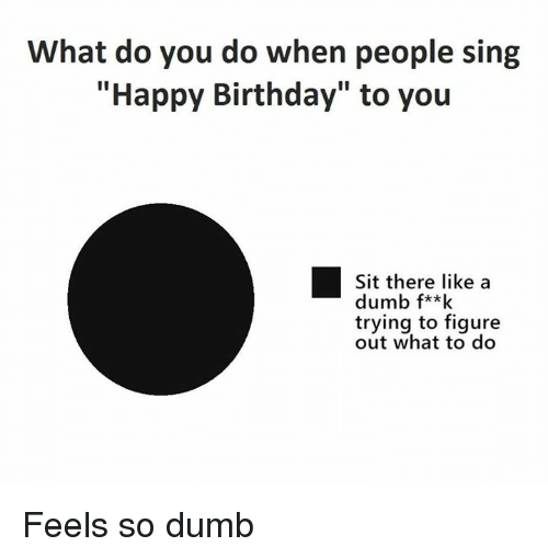 what do you do when people sing happy birthday to 4786999 what do you do when people sing happy birthday to you sit there,Singing Happy Birthday Meme