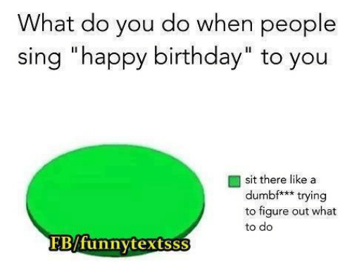 """Birthday, Memes, and Singing: What do you do when people  sing """"happy birthday"""" to you  sit there like a  dumbf*** trying  to figure out what  to do  FByfunny textsss"""