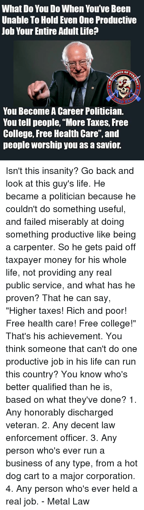 """College, Life, and Memes: What Do You Do When You've Been  Unable To Hold Even One Productive  Job Your Entire Adult Life?  You Become A Career Politician.  You tell people, """"More Taxes, Free  College, Free Health Care', and  people worship you as a savior. Isn't this insanity? Go back and look at this guy's life. He became a politician because he couldn't do something useful, and failed miserably at doing something productive like being a carpenter. So he gets paid off taxpayer money for his whole life, not providing any real public service, and what has he proven?  That he can say, """"Higher taxes! Rich and poor! Free health care! Free college!"""" That's his achievement. You think someone that can't do one productive job in his life can run this country?  You know who's better qualified than he is, based on what they've done?  1. Any honorably discharged veteran. 2. Any decent law enforcement officer. 3. Any person who's ever run a business of any type, from a hot dog cart to a major corporation. 4. Any person who's ever held a real job.  - Metal Law"""