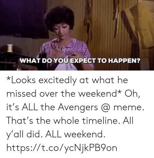 Meme, Memes, and Avengers: WHAT DO YOU EXPECT TO HAPPEN? *Looks excitedly at what he missed over the weekend* Oh, it's ALL the Avengers @ meme.  That's the whole timeline. All y'all did. ALL weekend. https://t.co/ycNjkPB9on