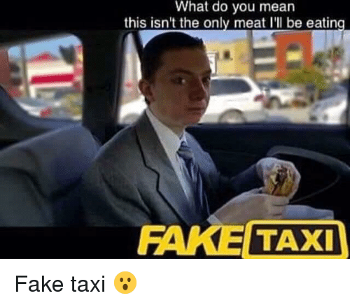 Fake, Reddit, and Mean: What do you mean  this isn't the only meat l'll be eating  FAKE TAXI