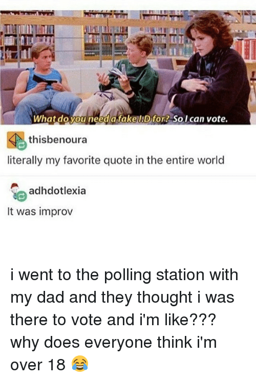 Dad, Fake, and Memes: What do you need a fake IJD for So I can vote.  thisbenoura  literally my favorite quote in the entire world  adhdotlexia  It was improv i went to the polling station with my dad and they thought i was there to vote and i'm like??? why does everyone think i'm over 18 😂