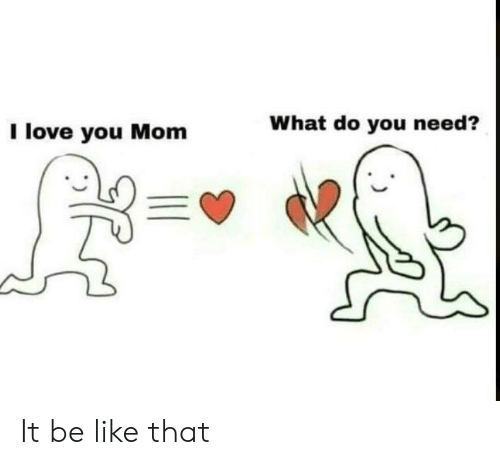 Be Like, Love, and Mom: What do you need?  l love you Mom It be like that