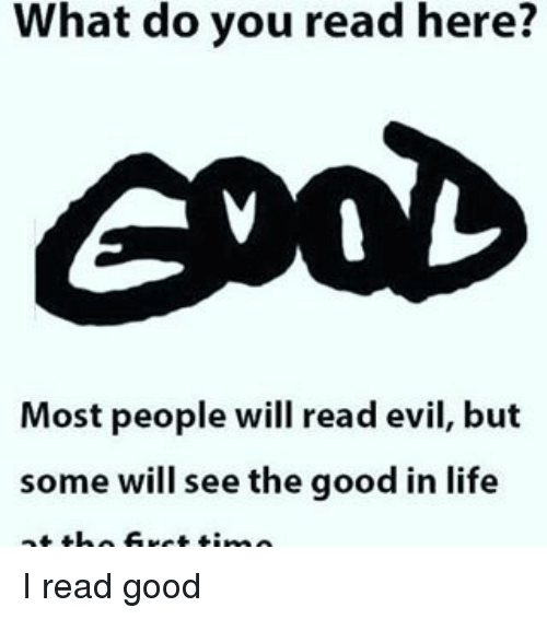 Memes, 🤖, and Reading: What do you read here?  Most people will read evil, but  some will see the good in life I read good