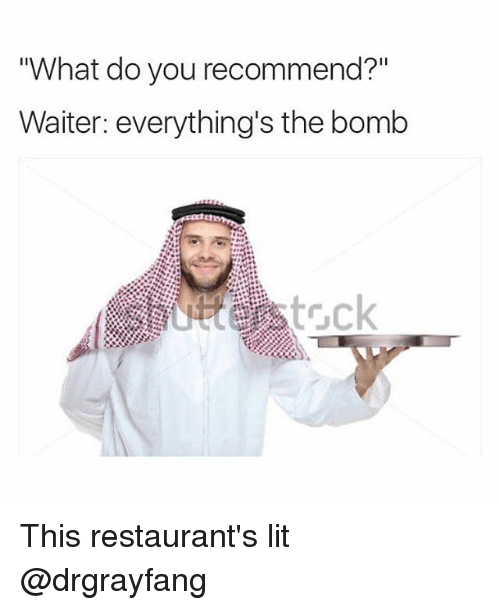 What Do You Recommend Waiter Everything S The Bomb This